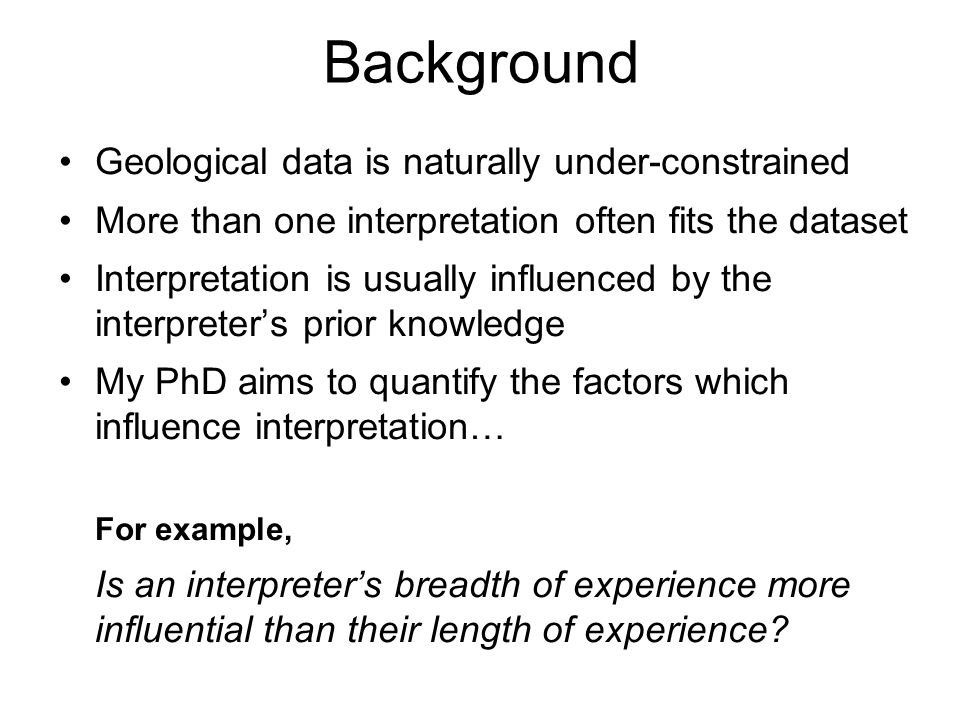 Background Geological data is naturally under-constrained More than one interpretation often fits the dataset Interpretation is usually influenced by the interpreters prior knowledge My PhD aims to quantify the factors which influence interpretation… For example, Is an interpreters breadth of experience more influential than their length of experience