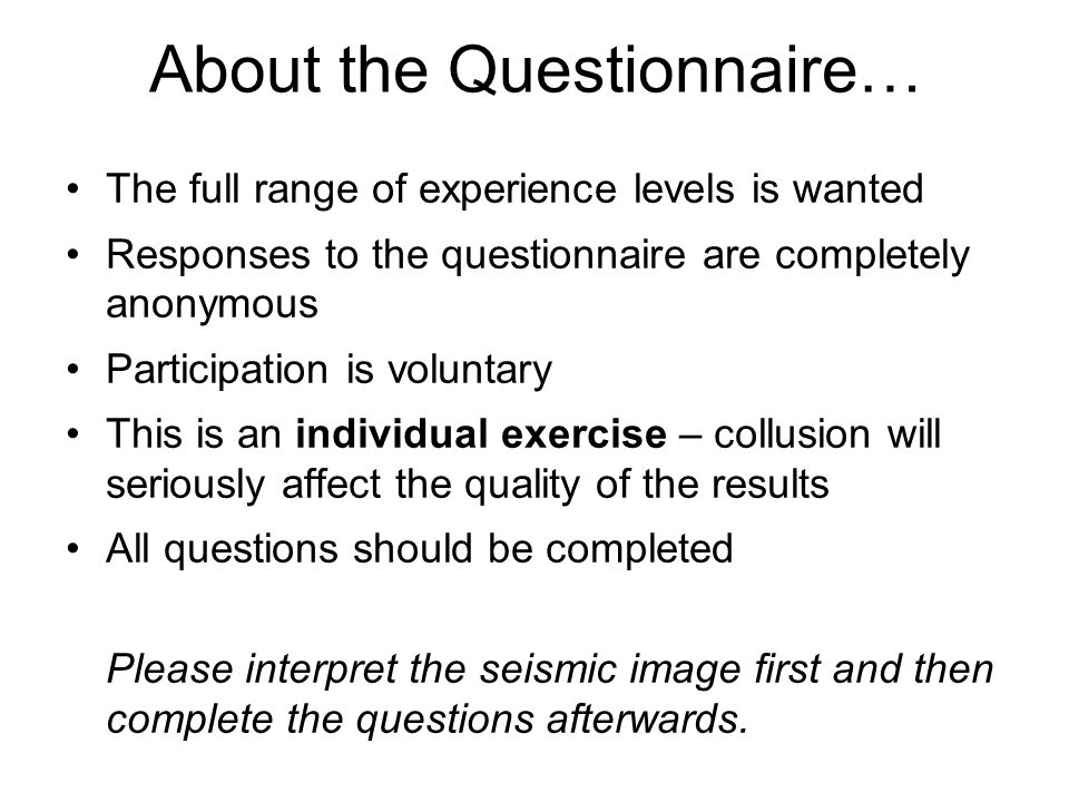 About the Questionnaire… The full range of experience levels is wanted Responses to the questionnaire are completely anonymous Participation is voluntary This is an individual exercise – collusion will seriously affect the quality of the results All questions should be completed Please interpret the seismic image first and then complete the questions afterwards.