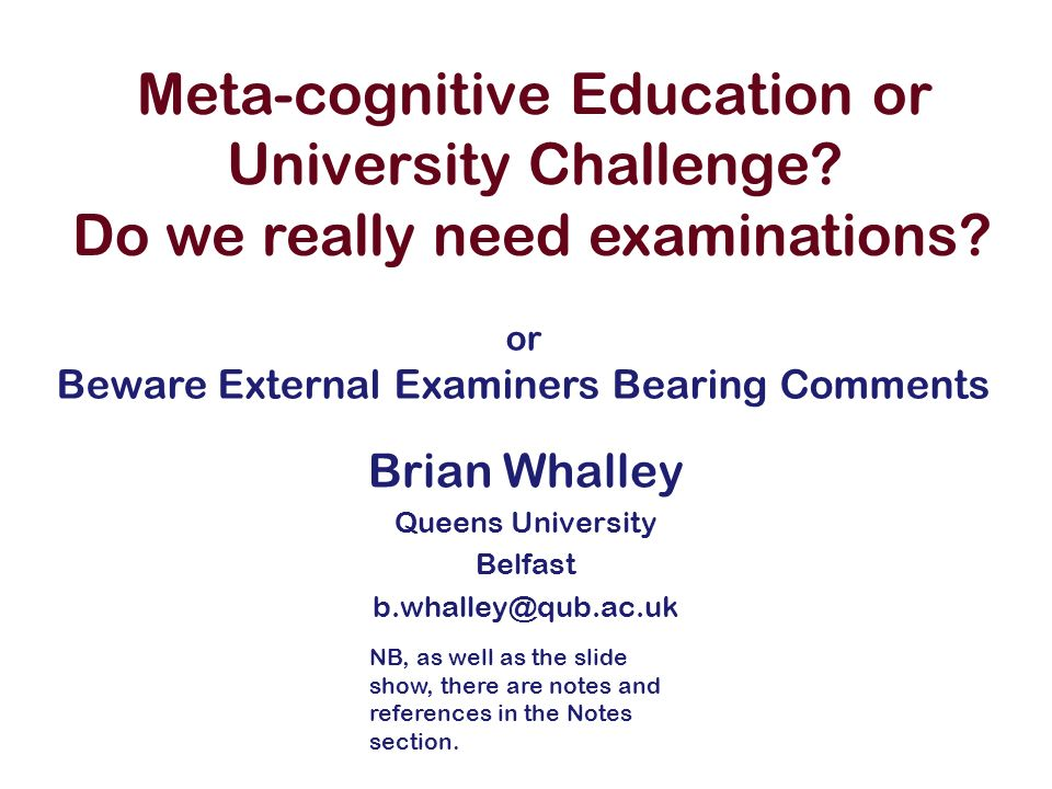 Meta-cognitive Education or University Challenge? Brian Whalley Queens University Belfast b.whalley@qub.ac.uk Do we really need examinations? or Bewar