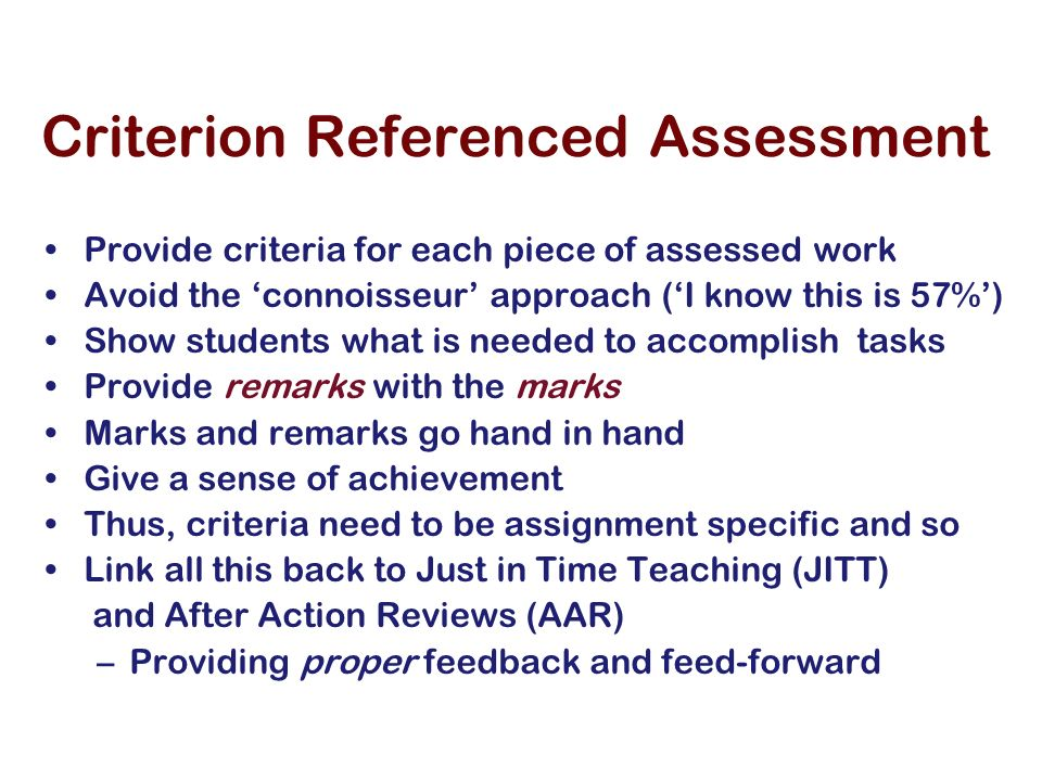 Criterion Referenced Assessment Provide criteria for each piece of assessed work Avoid the connoisseur approach (I know this is 57%) Show students what is needed to accomplish tasks Provide remarks with the marks Marks and remarks go hand in hand Give a sense of achievement Thus, criteria need to be assignment specific and so Link all this back to Just in Time Teaching (JITT) and After Action Reviews (AAR) –Providing proper feedback and feed-forward