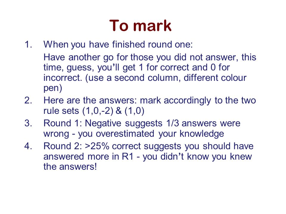 To mark 1.When you have finished round one: Have another go for those you did not answer, this time, guess, you ll get 1 for correct and 0 for incorre