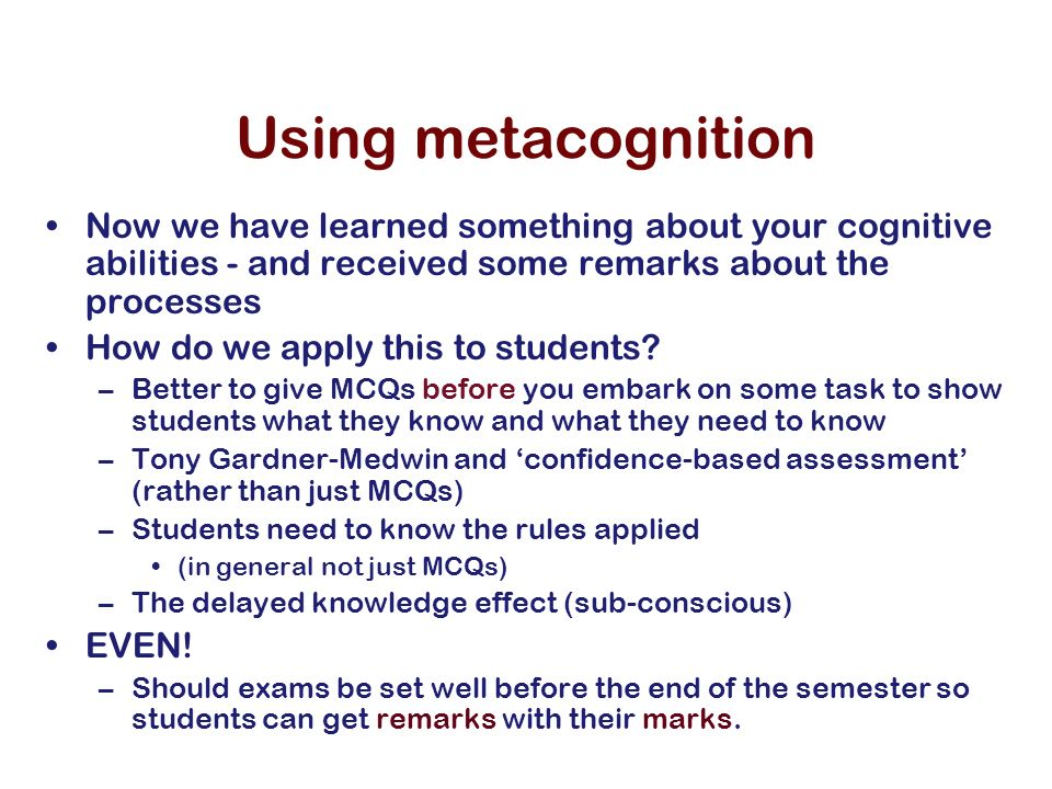 Using metacognition Now we have learned something about your cognitive abilities - and received some remarks about the processes How do we apply this