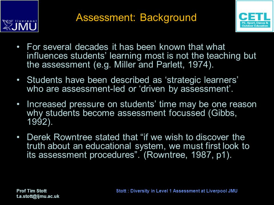 Prof Tim Stott t.a.stott@ljmu.ac.uk Stott : Diversity in Level 1 Assessment at Liverpool JMU Assessment: Background For several decades it has been known that what influences students learning most is not the teaching but the assessment (e.g.