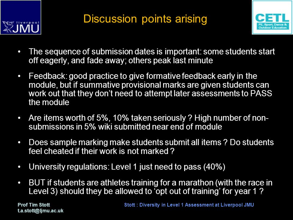 Prof Tim Stott t.a.stott@ljmu.ac.uk Stott : Diversity in Level 1 Assessment at Liverpool JMU Discussion points arising The sequence of submission dates is important: some students start off eagerly, and fade away; others peak last minute Feedback: good practice to give formative feedback early in the module, but if summative provisional marks are given students can work out that they dont need to attempt later assessments to PASS the module Are items worth of 5%, 10% taken seriously .