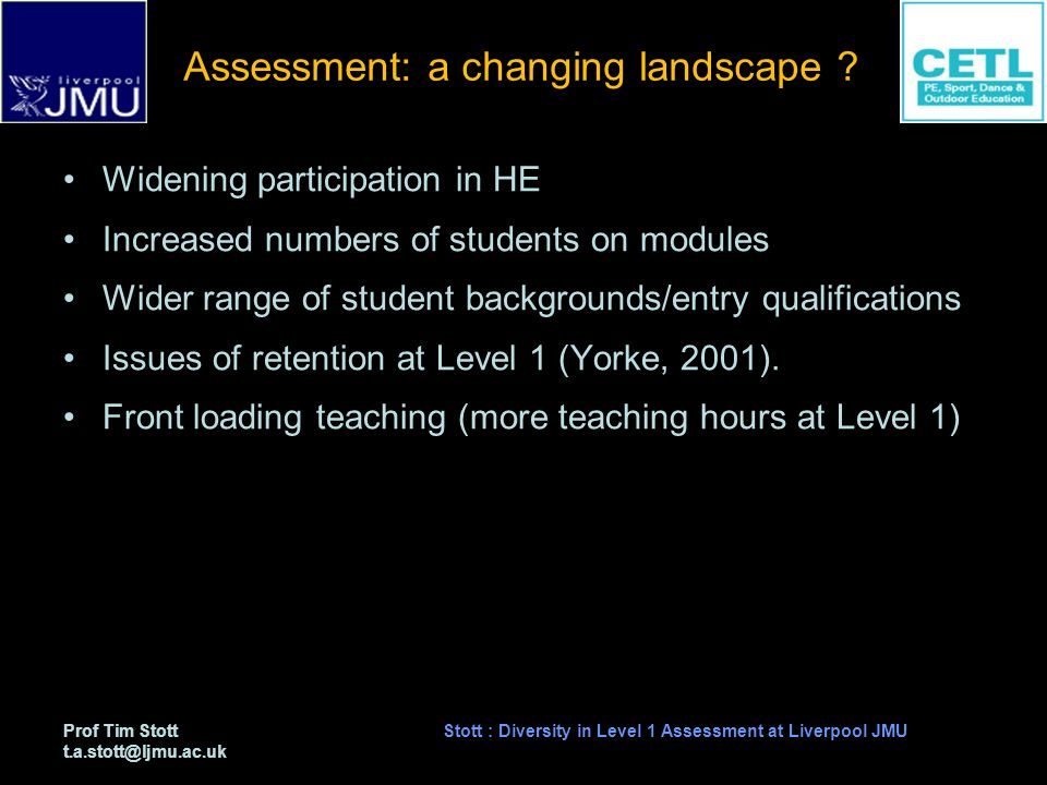 Prof Tim Stott t.a.stott@ljmu.ac.uk Stott : Diversity in Level 1 Assessment at Liverpool JMU Assessment: the context Level 1 24 c (double) module delivered by me since mid- 1990s Introductory module in Earth Science and Climatology which is a core module in the BSc (Hons) Outdoor & Environmental Education 20 topics addressed (eg.