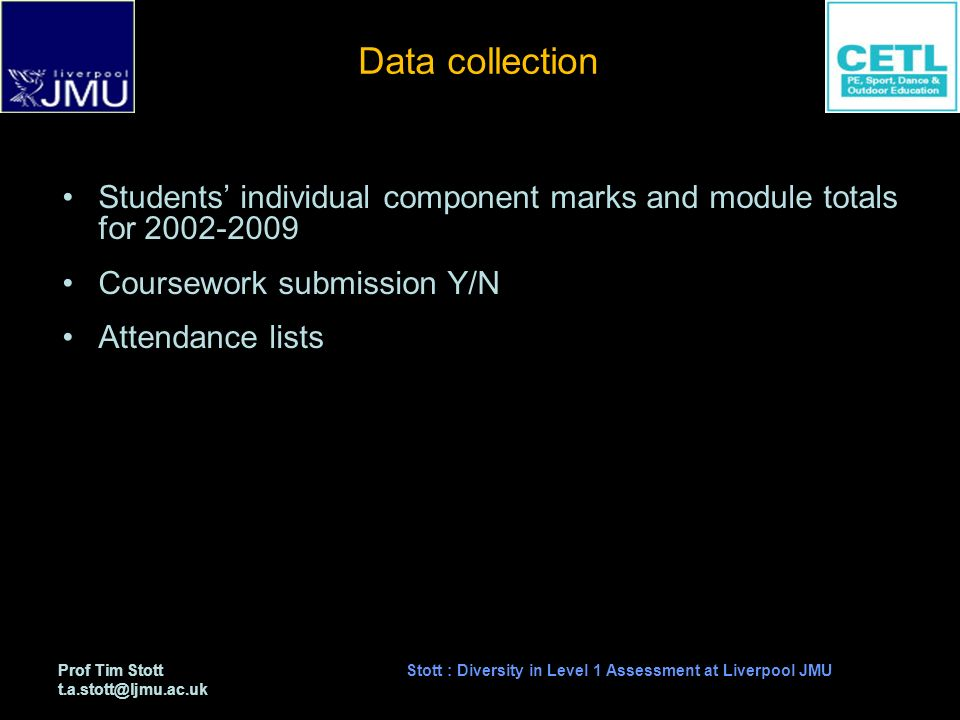 Prof Tim Stott t.a.stott@ljmu.ac.uk Stott : Diversity in Level 1 Assessment at Liverpool JMU Data collection Students individual component marks and module totals for 2002-2009 Coursework submission Y/N Attendance lists