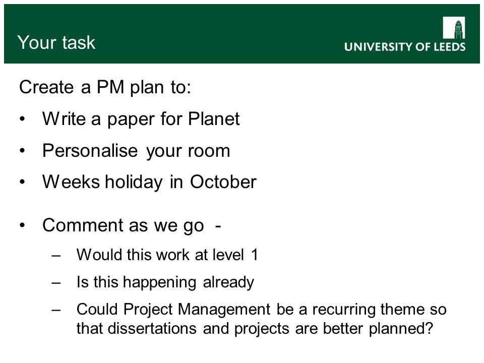 Your task Create a PM plan to: Write a paper for Planet Personalise your room Weeks holiday in October Comment as we go - –Would this work at level 1 –Is this happening already –Could Project Management be a recurring theme so that dissertations and projects are better planned