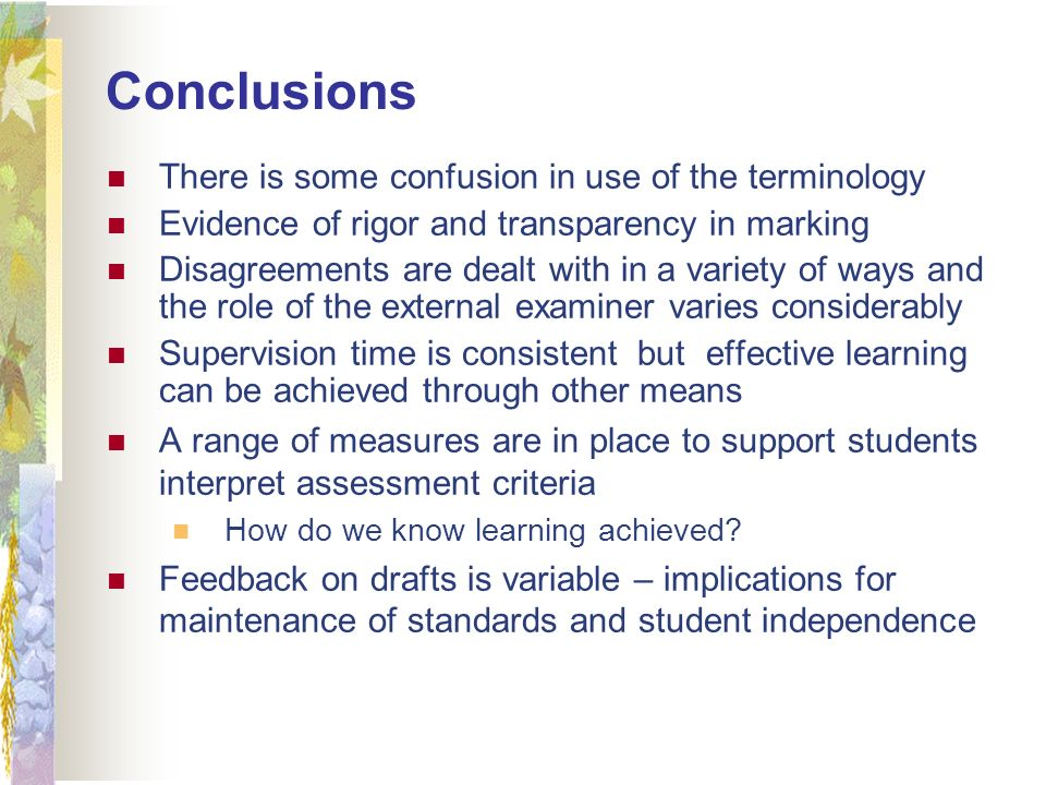 Conclusions There is some confusion in use of the terminology Evidence of rigor and transparency in marking Disagreements are dealt with in a variety of ways and the role of the external examiner varies considerably Supervision time is consistent but effective learning can be achieved through other means A range of measures are in place to support students interpret assessment criteria How do we know learning achieved.