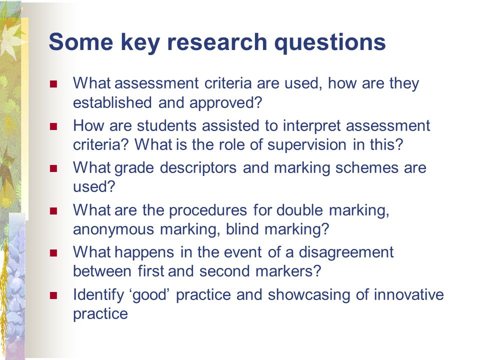 Some key research questions What assessment criteria are used, how are they established and approved.