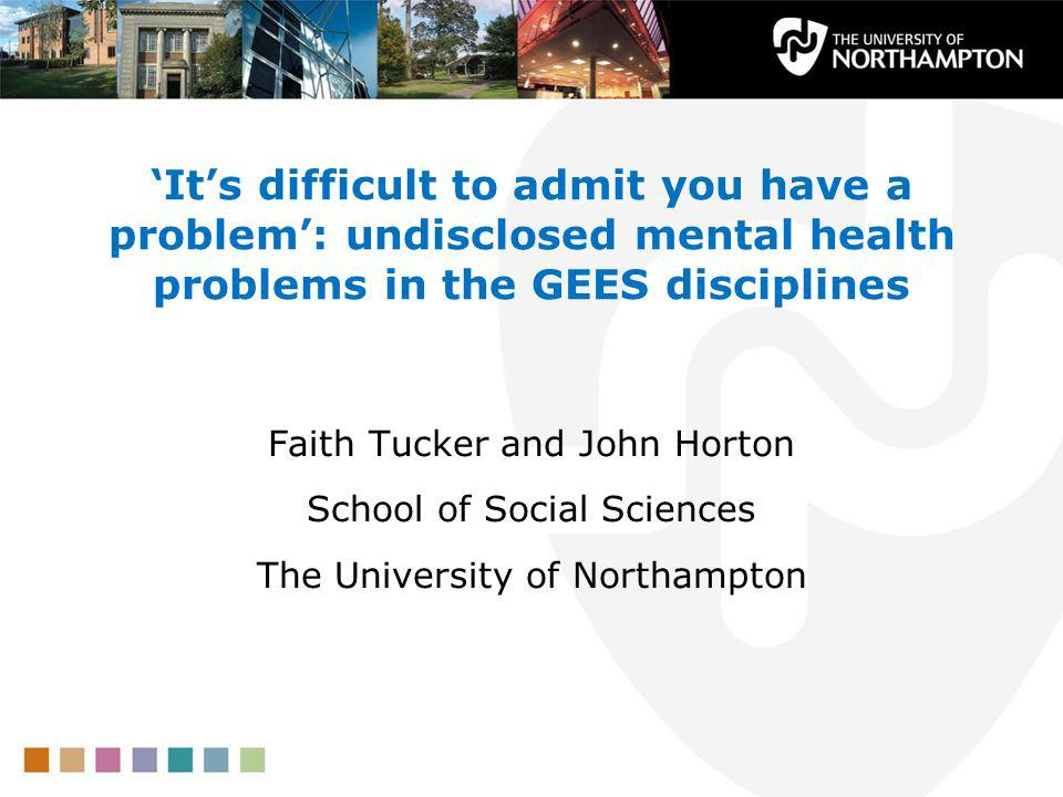 Its difficult to admit you have a problem: undisclosed mental health problems in the GEES disciplines Faith Tucker and John Horton School of Social Sciences The University of Northampton