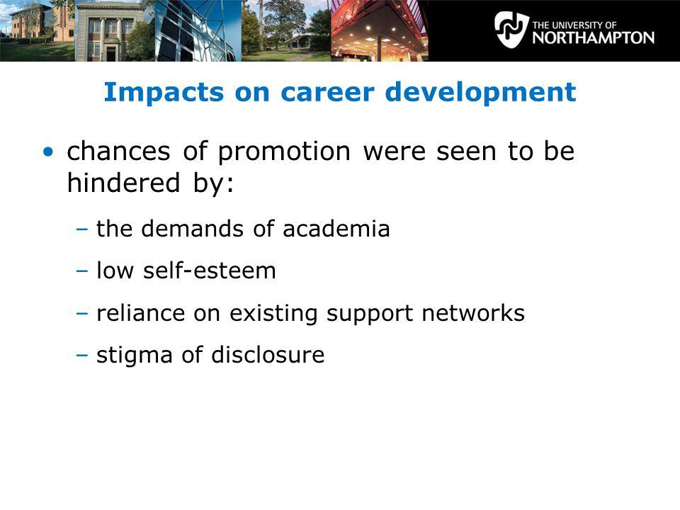 Impacts on career development chances of promotion were seen to be hindered by: –the demands of academia –low self-esteem –reliance on existing support networks –stigma of disclosure