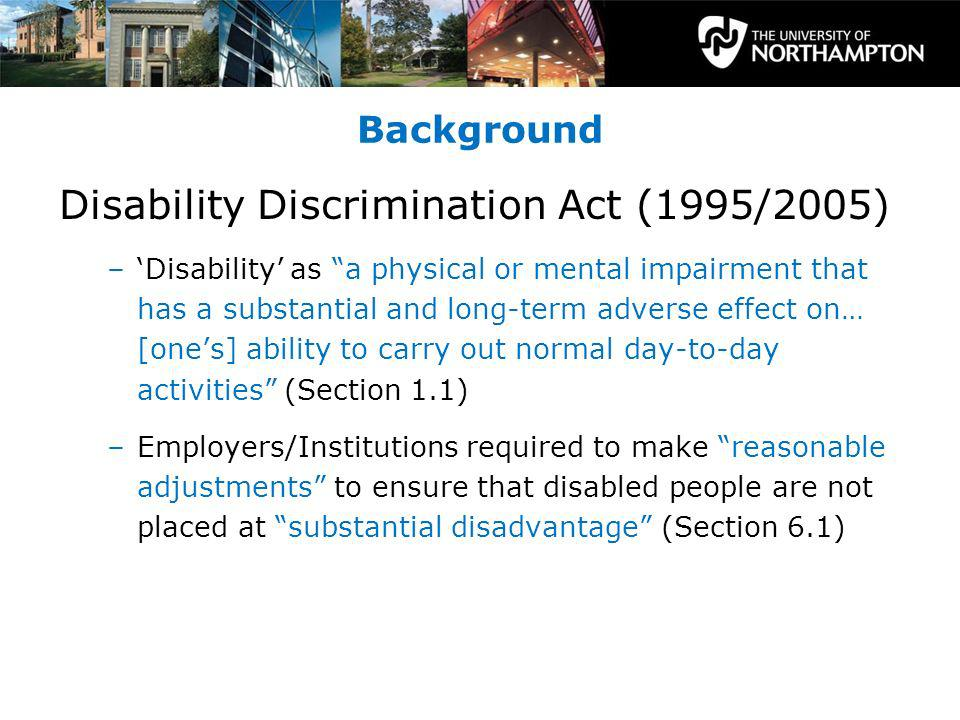 Background Disability Discrimination Act (1995/2005) –Disability as a physical or mental impairment that has a substantial and long-term adverse effect on… [ones] ability to carry out normal day-to-day activities (Section 1.1) –Employers/Institutions required to make reasonable adjustments to ensure that disabled people are not placed at substantial disadvantage (Section 6.1)