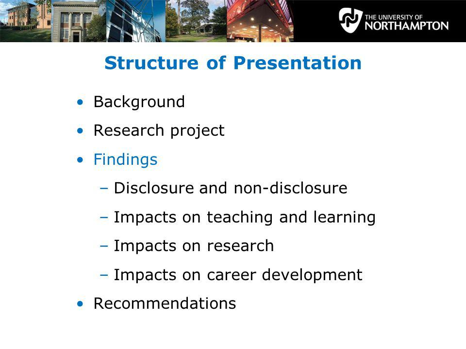 Structure of Presentation Background Research project Findings –Disclosure and non-disclosure –Impacts on teaching and learning –Impacts on research –Impacts on career development Recommendations