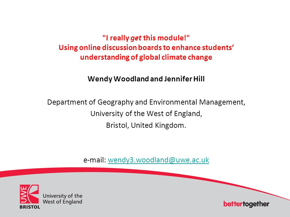 I really get this module! Using online discussion boards to enhance students understanding of global climate change Wendy Woodland and Jennifer Hill Department of Geography and Environmental Management, University of the West of England, Bristol, United Kingdom.