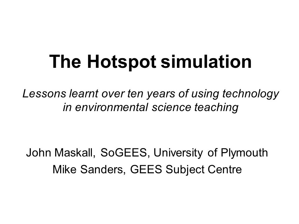 The Hotspot simulation Lessons learnt over ten years of using technology in environmental science teaching John Maskall, SoGEES, University of Plymouth Mike Sanders, GEES Subject Centre