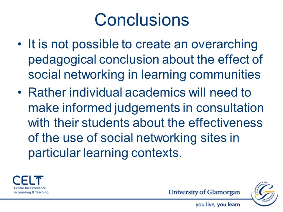 Conclusions It is not possible to create an overarching pedagogical conclusion about the effect of social networking in learning communities Rather individual academics will need to make informed judgements in consultation with their students about the effectiveness of the use of social networking sites in particular learning contexts.