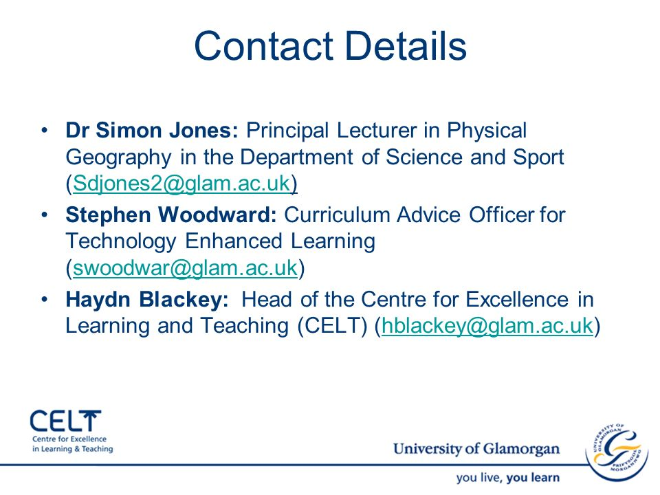 Contact Details Dr Simon Jones: Principal Lecturer in Physical Geography in the Department of Science and Sport (Sdjones2@glam.ac.uk)Sdjones2@glam.ac.uk Stephen Woodward: Curriculum Advice Officer for Technology Enhanced Learning (swoodwar@glam.ac.uk)swoodwar@glam.ac.uk Haydn Blackey: Head of the Centre for Excellence in Learning and Teaching (CELT) (hblackey@glam.ac.uk)hblackey@glam.ac.uk