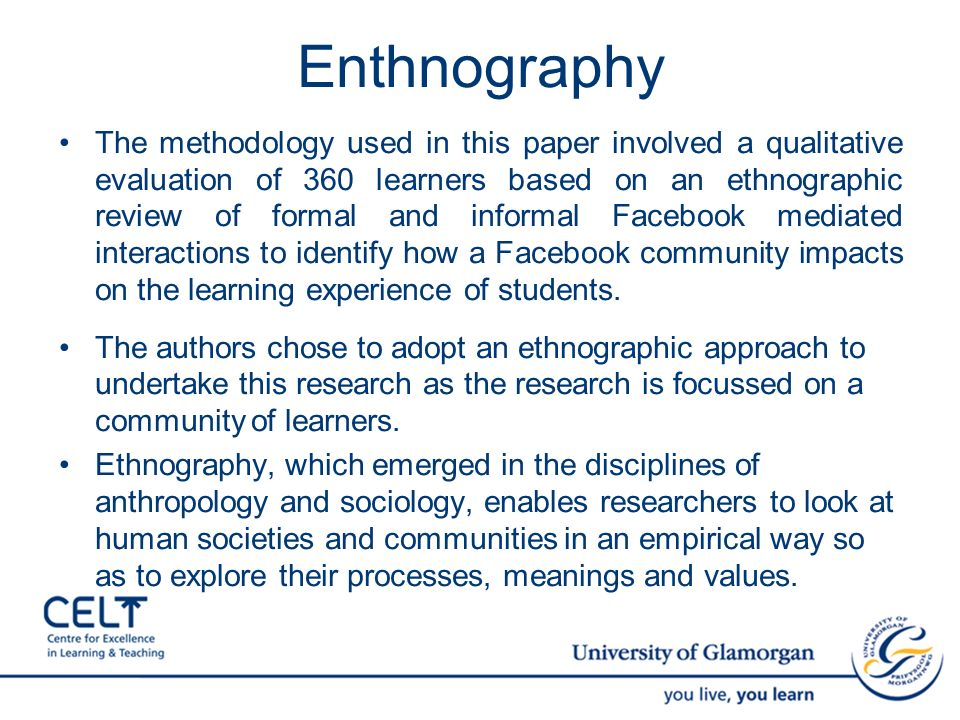 Enthnography The methodology used in this paper involved a qualitative evaluation of 360 learners based on an ethnographic review of formal and informal Facebook mediated interactions to identify how a Facebook community impacts on the learning experience of students.