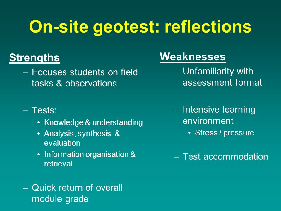 On-site geotest: reflections Strengths –Focuses students on field tasks & observations –Tests: Knowledge & understanding Analysis, synthesis & evaluation Information organisation & retrieval –Quick return of overall module grade Weaknesses –Unfamiliarity with assessment format –Intensive learning environment Stress / pressure –Test accommodation
