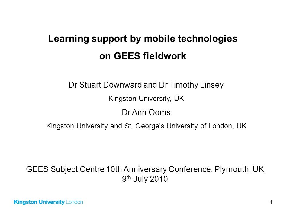 1 Learning support by mobile technologies on GEES fieldwork Dr Stuart Downward and Dr Timothy Linsey Kingston University, UK Dr Ann Ooms Kingston Univ