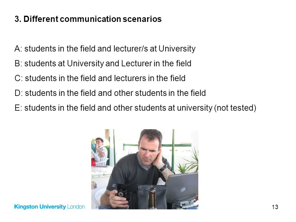 13 3. Different communication scenarios A: students in the field and lecturer/s at University B: students at University and Lecturer in the field C: s