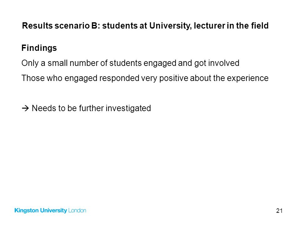 21 Results scenario B: students at University, lecturer in the field Findings Only a small number of students engaged and got involved Those who engag