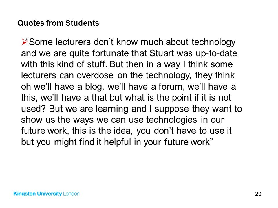 29 Quotes from Students Some lecturers dont know much about technology and we are quite fortunate that Stuart was up-to-date with this kind of stuff.