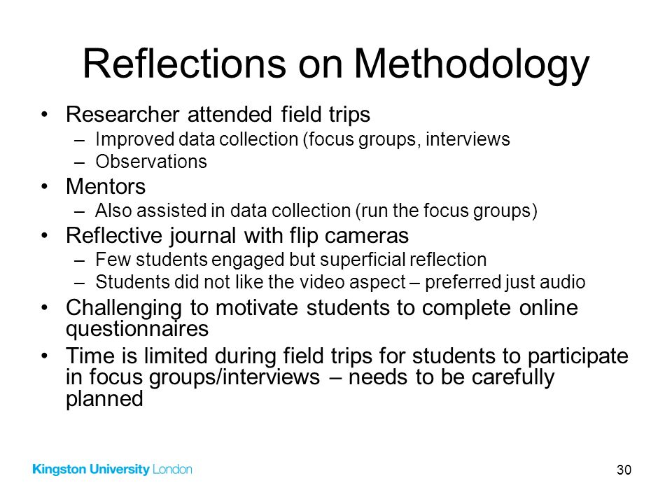 30 Reflections on Methodology Researcher attended field trips –Improved data collection (focus groups, interviews –Observations Mentors –Also assisted