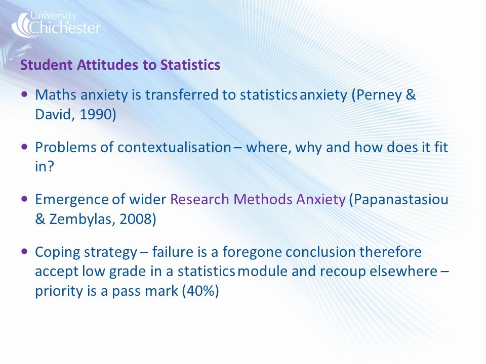 Student Attitudes to Statistics Maths anxiety is transferred to statistics anxiety (Perney & David, 1990) Problems of contextualisation – where, why and how does it fit in.