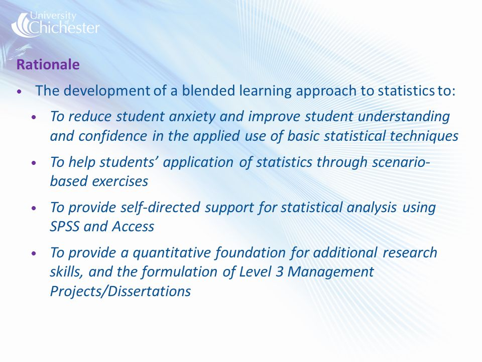 Rationale The development of a blended learning approach to statistics to: To reduce student anxiety and improve student understanding and confidence in the applied use of basic statistical techniques To help students application of statistics through scenario- based exercises To provide self-directed support for statistical analysis using SPSS and Access To provide a quantitative foundation for additional research skills, and the formulation of Level 3 Management Projects/Dissertations