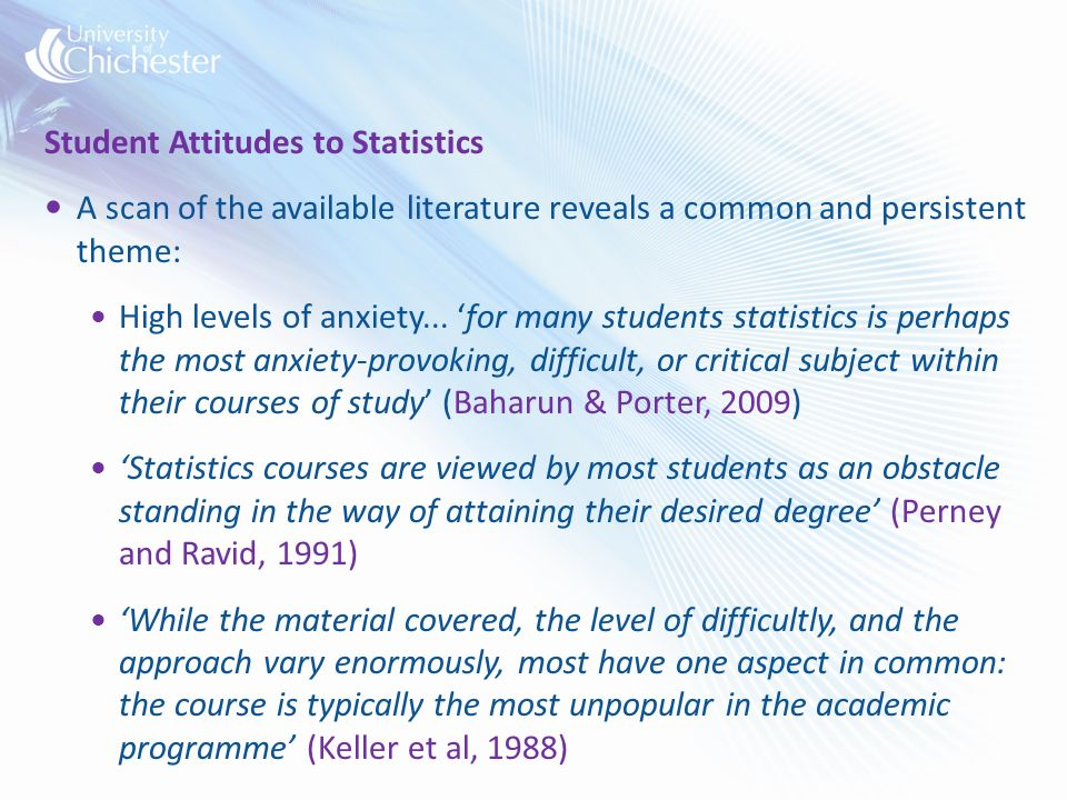 Student Attitudes to Statistics A scan of the available literature reveals a common and persistent theme: High levels of anxiety...
