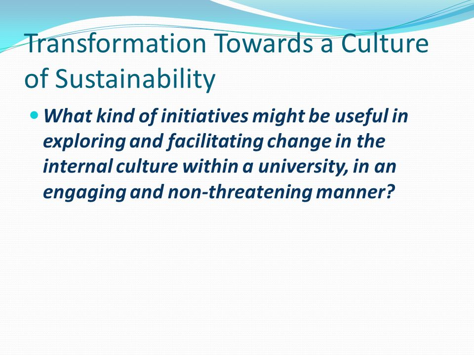 Transformation Towards a Culture of Sustainability What kind of initiatives might be useful in exploring and facilitating change in the internal culture within a university, in an engaging and non-threatening manner