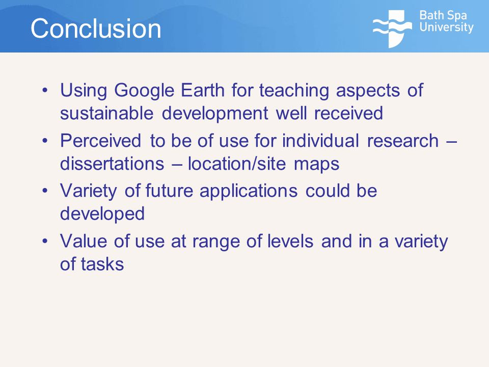Conclusion Using Google Earth for teaching aspects of sustainable development well received Perceived to be of use for individual research – dissertations – location/site maps Variety of future applications could be developed Value of use at range of levels and in a variety of tasks