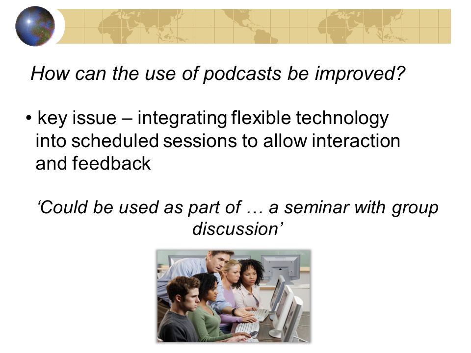 How can the use of podcasts be improved? key issue – integrating flexible technology into scheduled sessions to allow interaction and feedback Could b