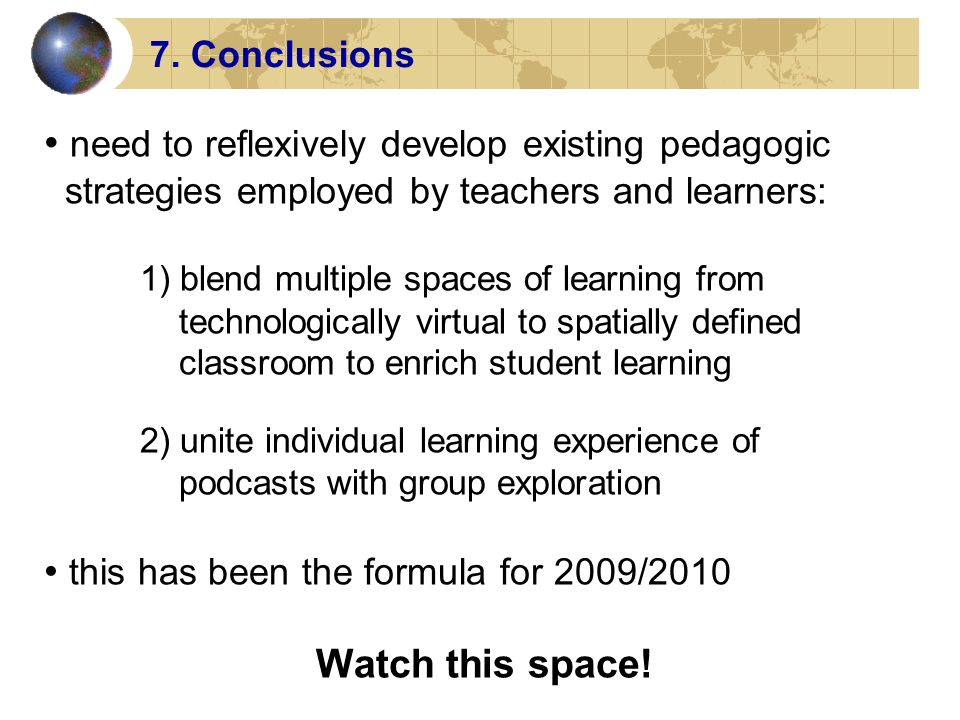 7. Conclusions need to reflexively develop existing pedagogic strategies employed by teachers and learners: 1) blend multiple spaces of learning from