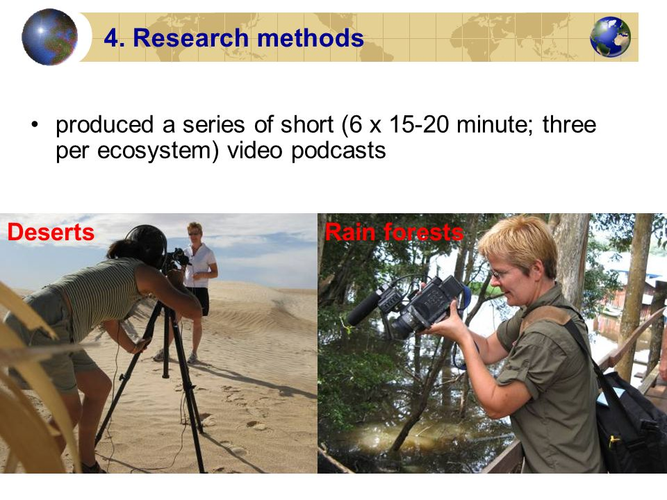 4. Research methods produced a series of short (6 x 15-20 minute; three per ecosystem) video podcasts DesertsRain forests