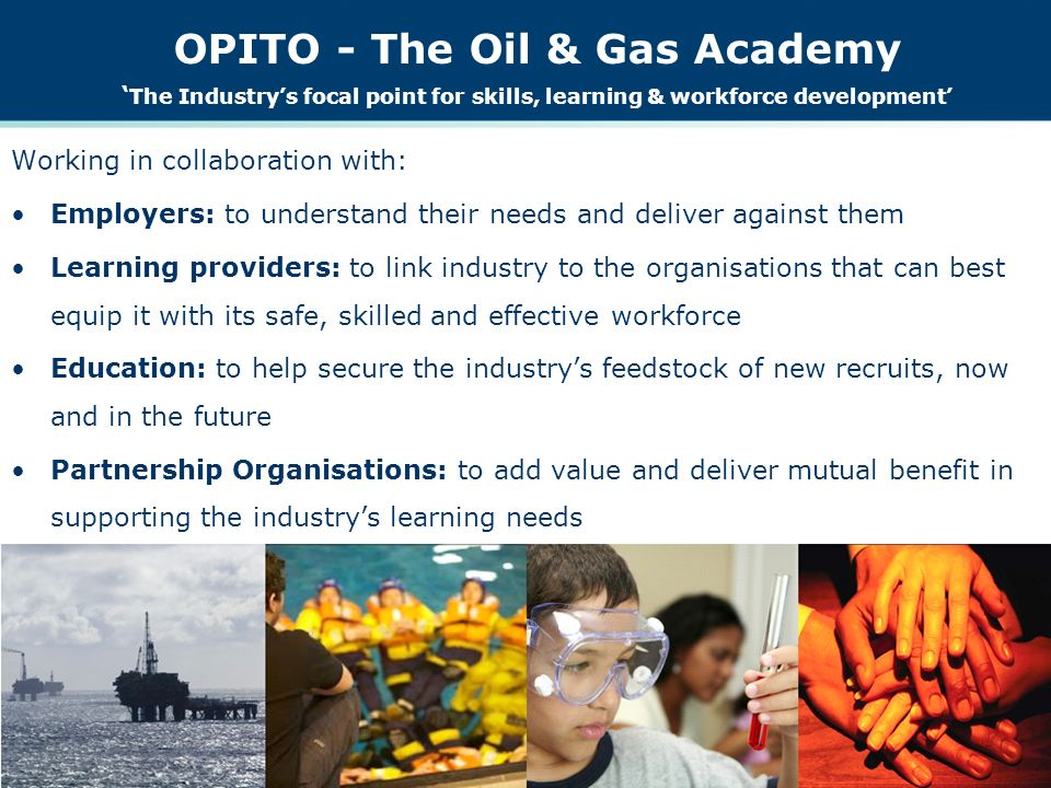 OPITO - The Oil & Gas Academy The Industrys focal point for skills, learning & workforce development Working in collaboration with: Employers: to understand their needs and deliver against them Learning providers: to link industry to the organisations that can best equip it with its safe, skilled and effective workforce Education: to help secure the industrys feedstock of new recruits, now and in the future Partnership Organisations: to add value and deliver mutual benefit in supporting the industrys learning needs