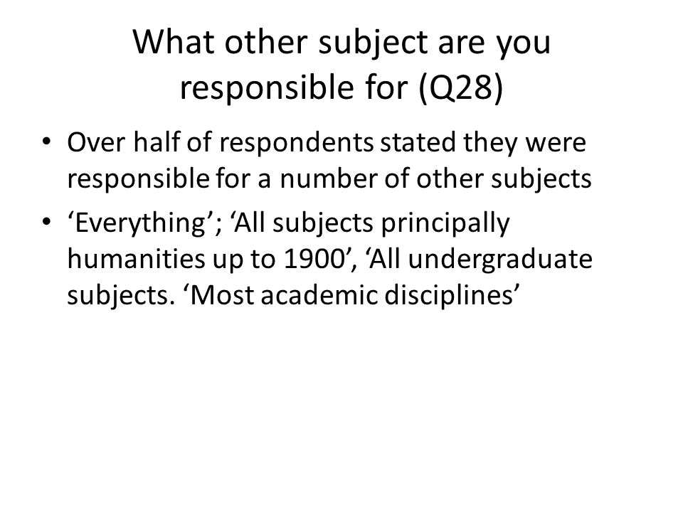 What other subject are you responsible for (Q28) Over half of respondents stated they were responsible for a number of other subjects Everything; All