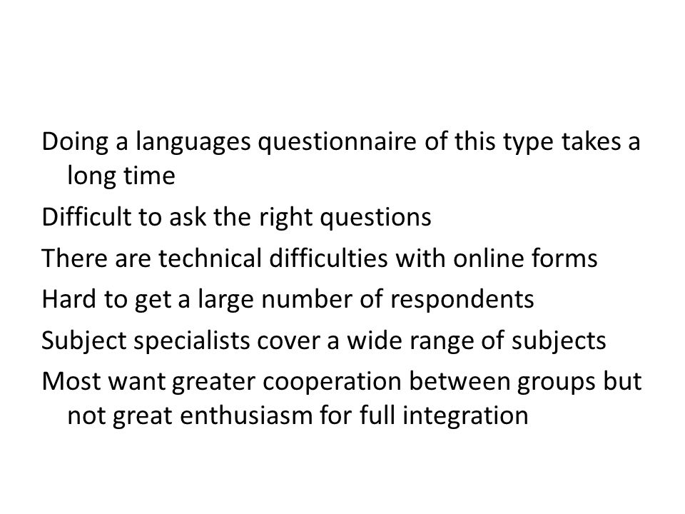 Doing a languages questionnaire of this type takes a long time Difficult to ask the right questions There are technical difficulties with online forms