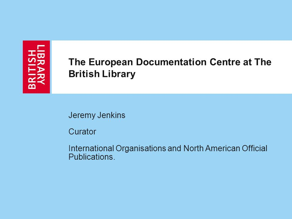 The European Documentation Centre at The British Library Jeremy Jenkins Curator International Organisations and North American Official Publications.