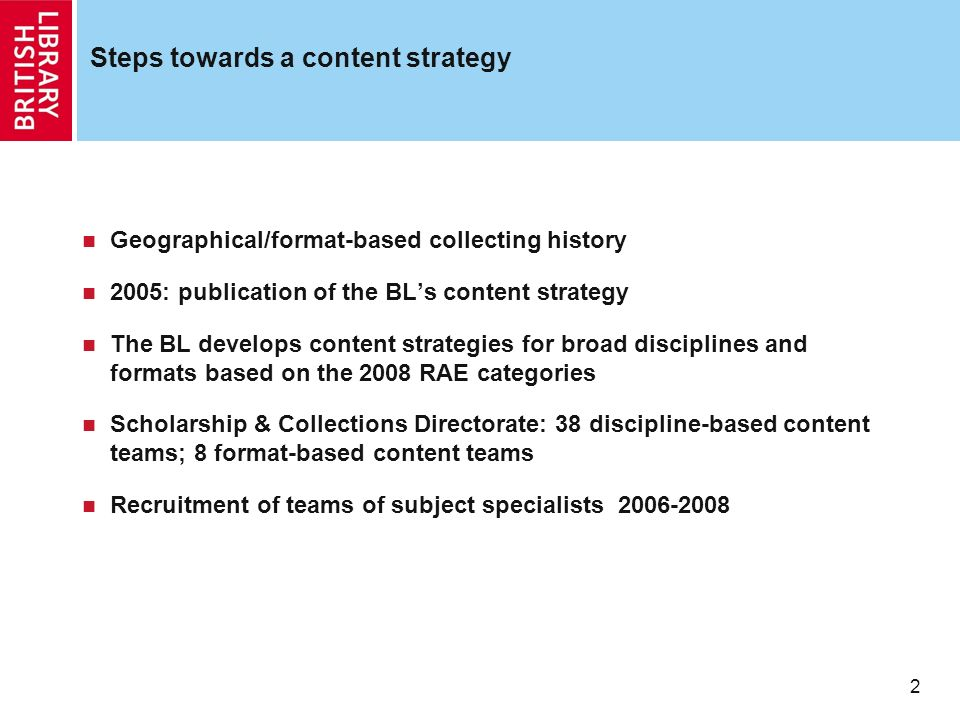 2 Steps towards a content strategy Geographical/format-based collecting history 2005: publication of the BLs content strategy The BL develops content strategies for broad disciplines and formats based on the 2008 RAE categories Scholarship & Collections Directorate: 38 discipline-based content teams; 8 format-based content teams Recruitment of teams of subject specialists 2006-2008