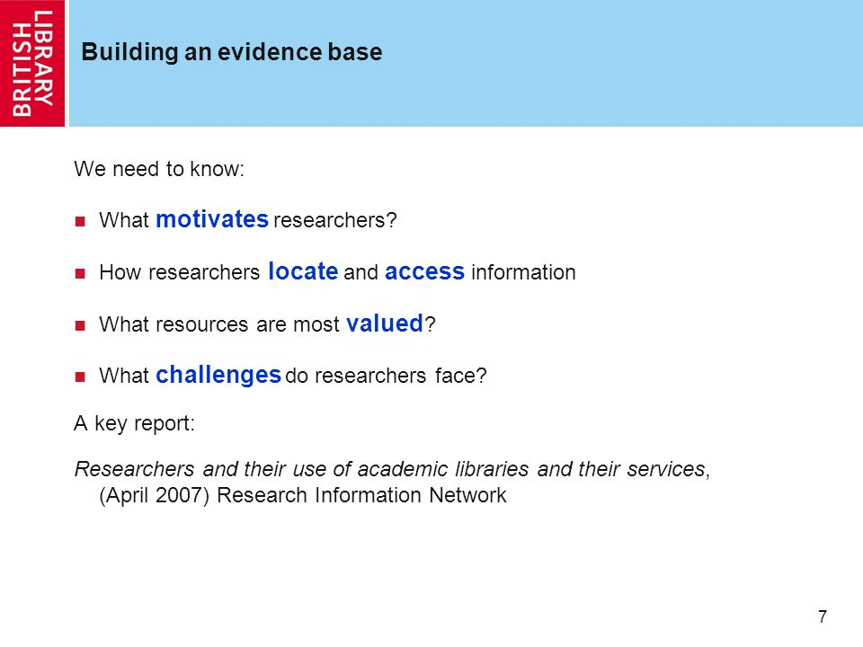 7 Building an evidence base We need to know: What motivates researchers? How researchers locate and access information What resources are most valued