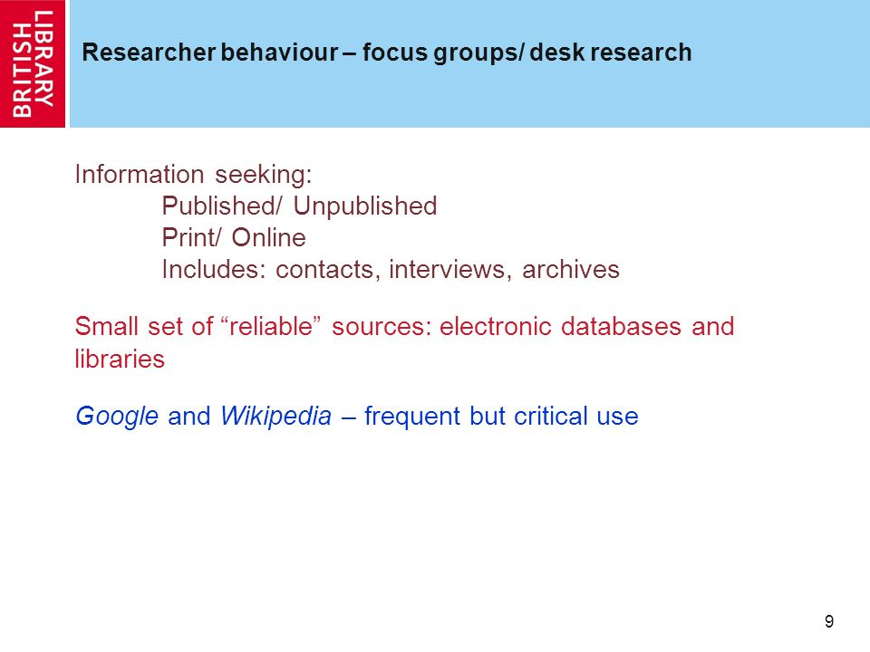9 Researcher behaviour – focus groups/ desk research Information seeking: Published/ Unpublished Print/ Online Includes: contacts, interviews, archives Small set of reliable sources: electronic databases and libraries Google and Wikipedia – frequent but critical use