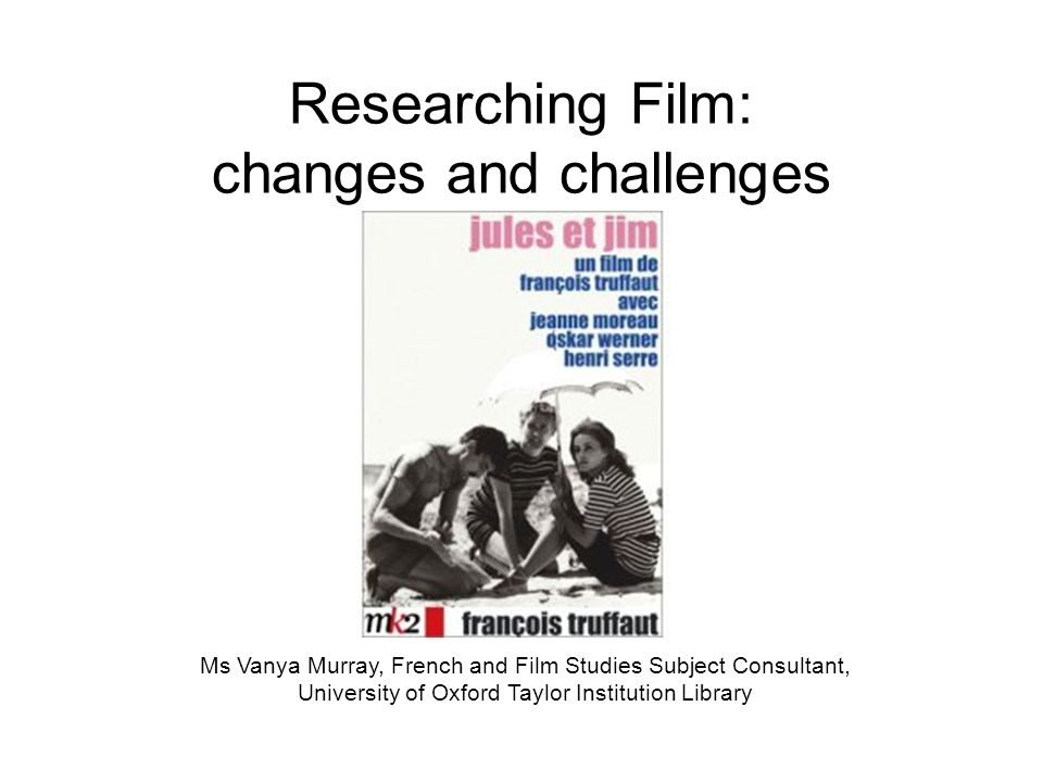 Researching Film: changes and challenges Ms Vanya Murray, French and Film Studies Subject Consultant, University of Oxford Taylor Institution Library