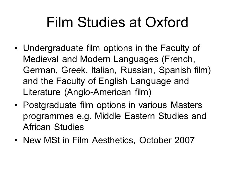 Film Studies at Oxford Undergraduate film options in the Faculty of Medieval and Modern Languages (French, German, Greek, Italian, Russian, Spanish film) and the Faculty of English Language and Literature (Anglo-American film) Postgraduate film options in various Masters programmes e.g.