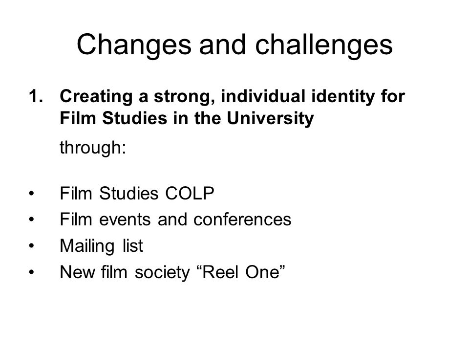 Changes and challenges 1.Creating a strong, individual identity for Film Studies in the University through: Film Studies COLP Film events and conferences Mailing list New film society Reel One