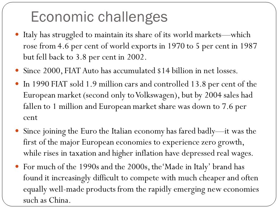 Economic challenges Italy has struggled to maintain its share of its world marketswhich rose from 4.6 per cent of world exports in 1970 to 5 per cent in 1987 but fell back to 3.8 per cent in 2002.
