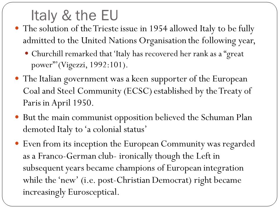 Italy & the EU The solution of the Trieste issue in 1954 allowed Italy to be fully admitted to the United Nations Organisation the following year, Churchill remarked that Italy has recovered her rank as a great power(Vigezzi, 1992:101).