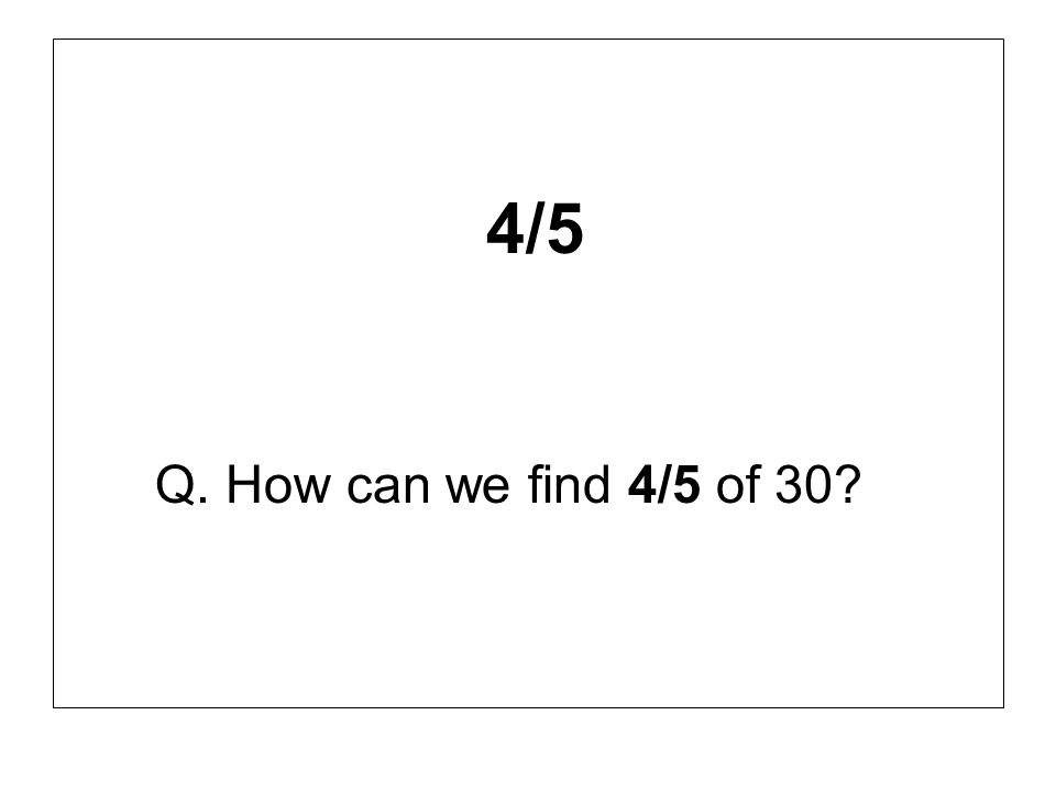 4/5 Q. How can we find 4/5 of 30?