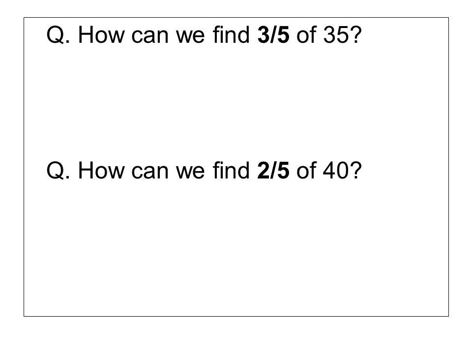Q. How can we find 3/5 of 35? Q. How can we find 2/5 of 40?